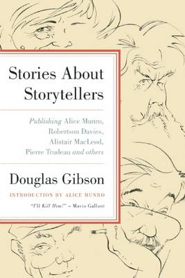Stories About Storytellers: Publishing Alice Munro, Robertson Davies, Alistair Macleod, Pierre Trudeau, and Others by Douglas Gibson