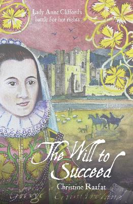 The Will to Succeed: Lady Anne Clifford's Battle for her Rights by Christine Raafat