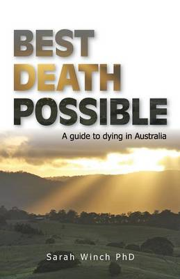 Best Death Possible, A Guide to Dying in Australia: A Guide to Dying in Australia by Sarah Winch