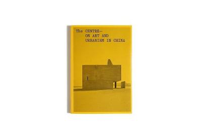 The Centre: On Art and Urbanism in China book