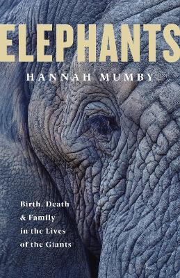Elephants: Birth, Death and Family in the Lives of the Giants by Hannah Mumby