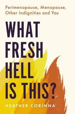What Fresh Hell Is This?: Perimenopause, Menopause, Other Indignities and You book