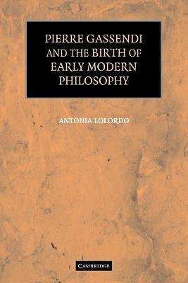 Pierre Gassendi and the Birth of Early Modern Philosophy by Antonia LoLordo