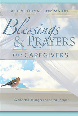 Blessings & Prayers for Caregivers: A Devotional Companion by Annetta Dellinger