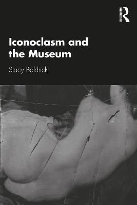 Iconoclasm and the Museum by Stacy Boldrick