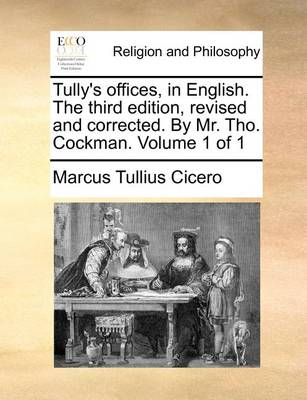 Tully's Offices, in English. the Third Edition, Revised and Corrected. by Mr. Tho. Cockman. Volume 1 of 1 by Marcus Tullius Cicero