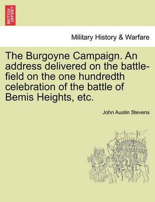 The Burgoyne Campaign. an Address Delivered on the Battle-Field on the One Hundredth Celebration of the Battle of Bemis Heights, Etc. by John Austin Stevens