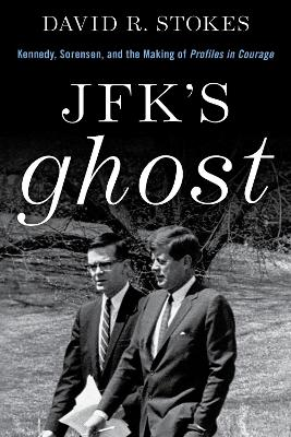JFK's Ghost: Kennedy, Sorensen and the Making of Profiles in Courage by David R. Stokes