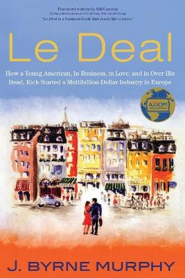 Le Deal: How a Young American, in Business, In Love, and in Over His Head, Kick-Started a Multibillion-Dollar Industry in Europe by J. Byrne Murphy