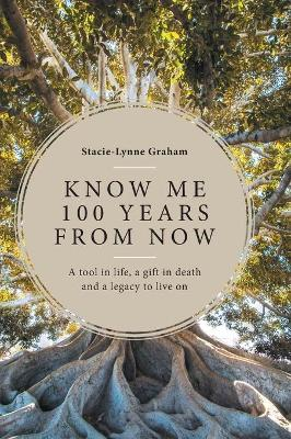 Know Me 100 Years From Now: A Tool in Life, a Gift in Death and a Legacy to Live On by Stacie-Lynne Graham