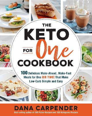 The Keto For One Cookbook: 100 Delicious Make-Ahead, Make-Fast Meals for One (or Two) That Make Low-Carb Simple and Easy by Dana Carpender