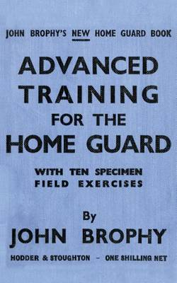 Advanced Training for the Home Guard with Ten Specimen Field Exercises by John Brophy