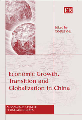 Economic Growth, Transition and Globalization in China by Yanrui Wu