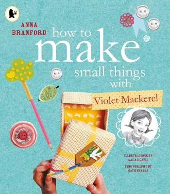 How to Make Small Things with Violet Mackerel by Branford Anna