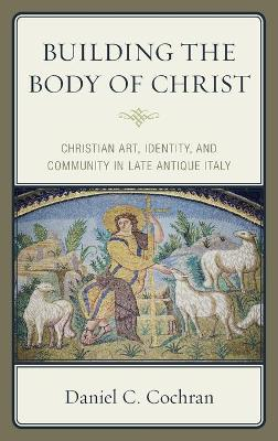 Building the Body of Christ: Christian Art, Identity, and Community in Late Antique Italy book