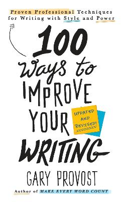100 Ways To Improve Your Writing (updated): Proven Professional Techniques for Writing with Style and Power by Gary Provost