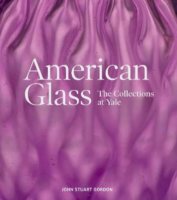 American Glass: The Collections at Yale by John Stuart Gordon