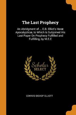 The Last Prophecy: An Abridgment of ... E.B. Elliot's Hor  Apocalyptic , to Which Is Subjoined His Last Paper on Prophecy Fulfilled and Fulfilling, by M.E.E by Edward Bishop Elliott