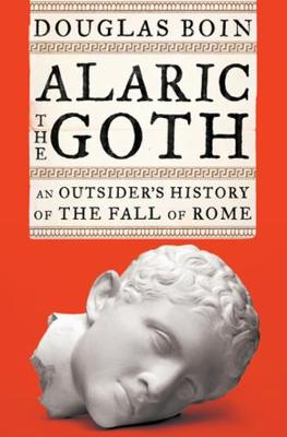 Alaric the Goth: An Outsider's History of the Fall of Rome by Douglas Boin