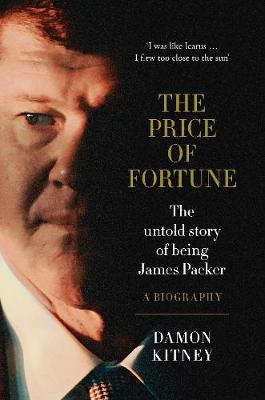 The Price of Fortune: The Untold Story of Being James Packer by Damon Kitney