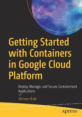 Getting Started with Containers in Google Cloud Platform: Deploy, Manage, and Secure Containerized Applications by Shimon Ifrah
