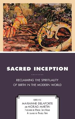 Sacred Inception: Reclaiming the Spirituality of Birth in the Modern World by Marianne Delaporte