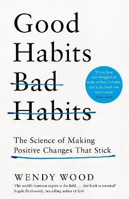 Good Habits, Bad Habits: The Science of Making Positive Changes That Stick by Wendy Wood