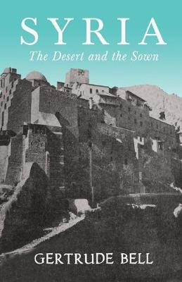 Syria - The Desert and The Sown by Gertrude Bell