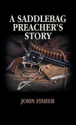 A Saddlebag Preacher's Story by John Fisher