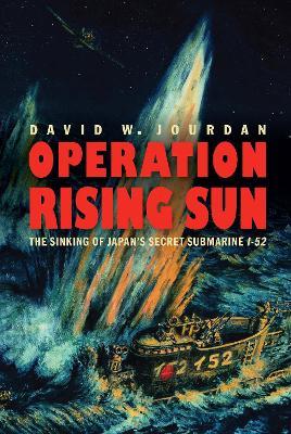 Operation Rising Sun: The Sinking of Japan's Secret Submarine I-52 by David W Jourdan
