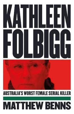 Kathleen Folbigg: Australia's Worst Female Serial Killer by Matthew Benns