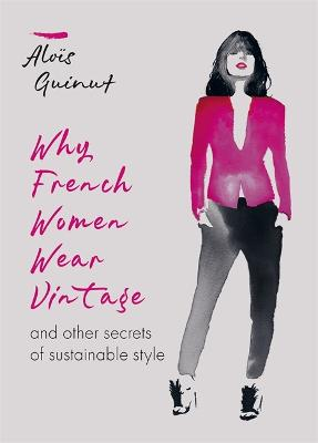 Why French Women Wear Vintage: and other secrets of sustainable style by Alois Guinut