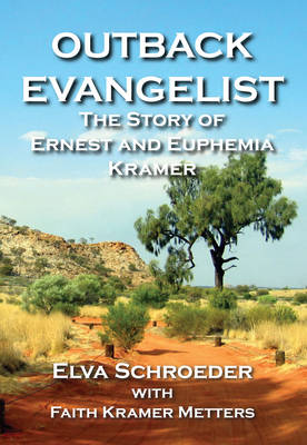 The Outback Evangelist: The Story of Ernest and Euphemia Kramer by Elva Schroeder