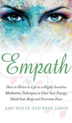 Empath: How to Thrive in Life as a Highly Sensitive - Meditation Techniques to Clear Your Energy, Shield Your Body and Overcome Fears (Empath Series) (Volume 2) by Ryan James