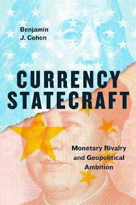 Currency Statecraft: Monetary Rivalry and Geopolitical Ambition by Benjamin J. Cohen
