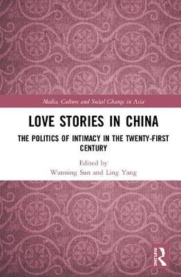 Love Stories in China: The Politics of Intimacy in the Twenty-First Century book