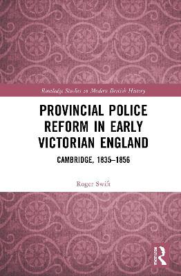 Provincial Police Reform in Early Victorian England: Cambridge, 1835-1856 book