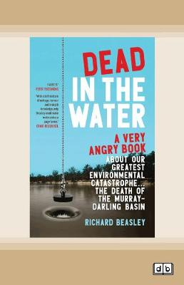 Dead in the Water: A very angry book about our greatest environmental catastrophe. . . the death of the Murray-Darling Basin by Richard Beasley