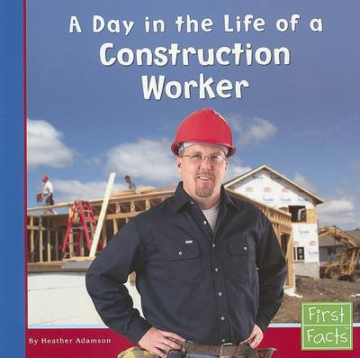 A Day in the Life of a Construction Worker by Heather Adamson