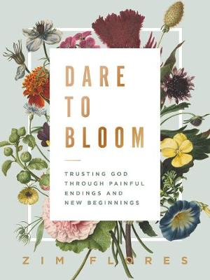 Dare to Bloom: Trusting God Through Painful Endings and New Beginnings by Zim Flores