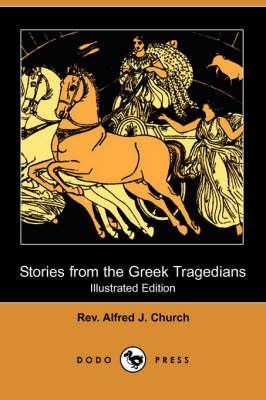 Stories from the Greek Tragedians (Illustrated Edition) (Dodo Press) by Rev Alfred J Church