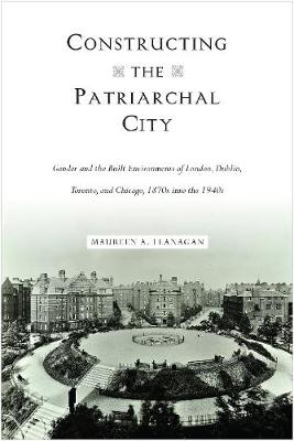 Constructing the Patriarchal City by Maureen A Flanagan