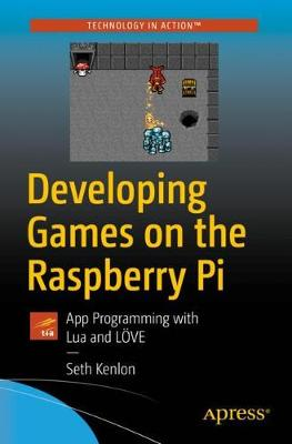 Developing Games on the Raspberry Pi: App Programming with Lua and LOEVE by Seth Kenlon