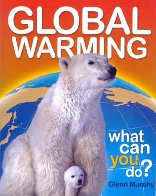Global Warming: What Can You Do? by Glenn Murphy