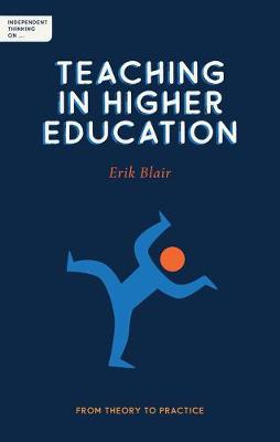 Independent Thinking on Teaching in Higher Education: From theory to practice by Erik Blair