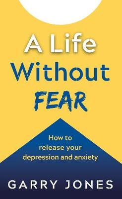 A Life Without Fear: How to release your depression and anxiety by Garry Jones