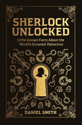 Sherlock Unlocked: Little-known Facts About the World's Greatest Detective by Daniel Smith