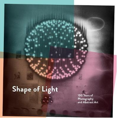 Shape of Light: 100 Years of Photography and Abstract Art by Simon Baker