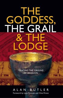 The Goddess, the Grail and the Lodge by Alan Butler