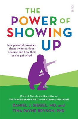The Power of Showing Up: How parental presence shapes who our kids become and how their brains get wired book